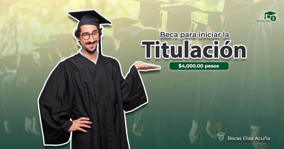 """Beca de Titulación """"Elisa Acuña"""""""